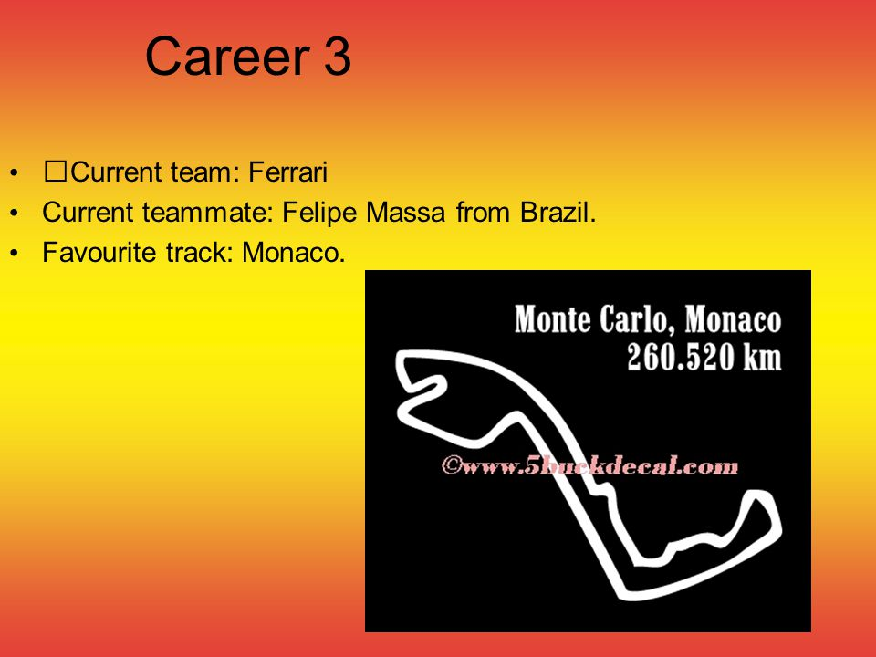 Career 3 Current team: Ferrari Current teammate: Felipe Massa from Brazil. Favourite track: Monaco.