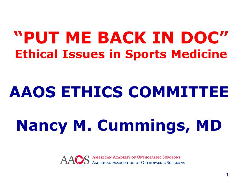 PUT ME BACK IN DOC Ethical Issues in Sports Medicine AAOS ETHICS COMMITTEE Nancy M.