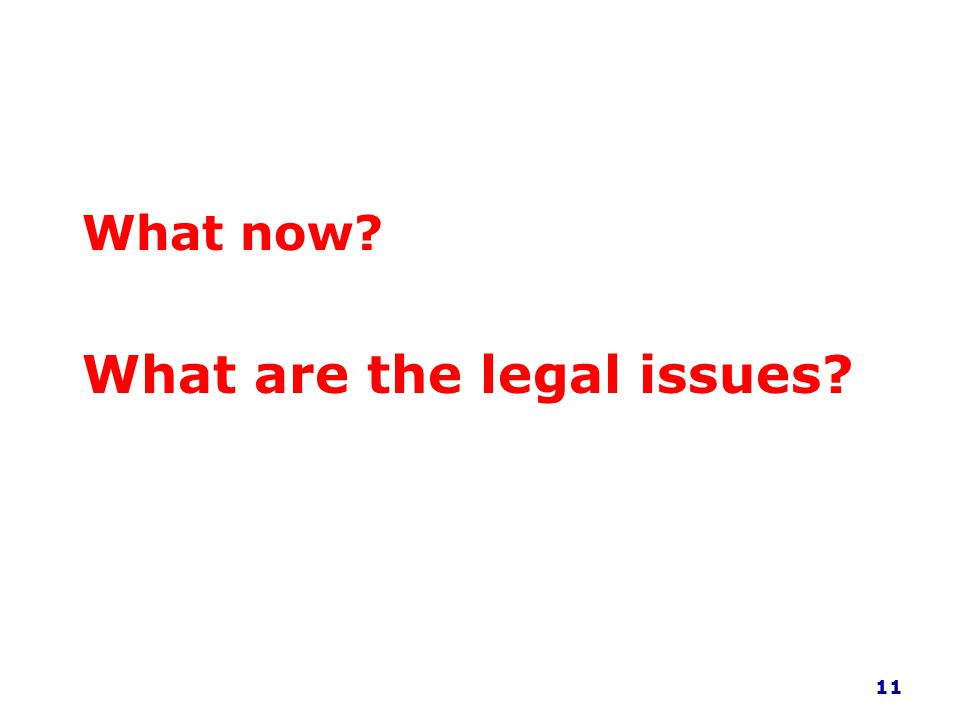 What now? What are the legal issues? 11