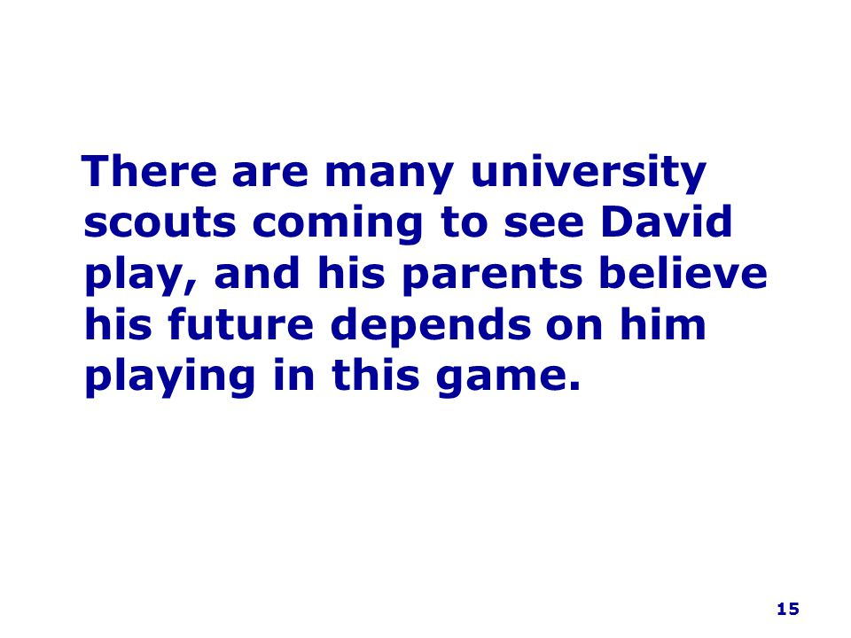 There are many university scouts coming to see David play, and his parents believe his future depends on him playing in this game.