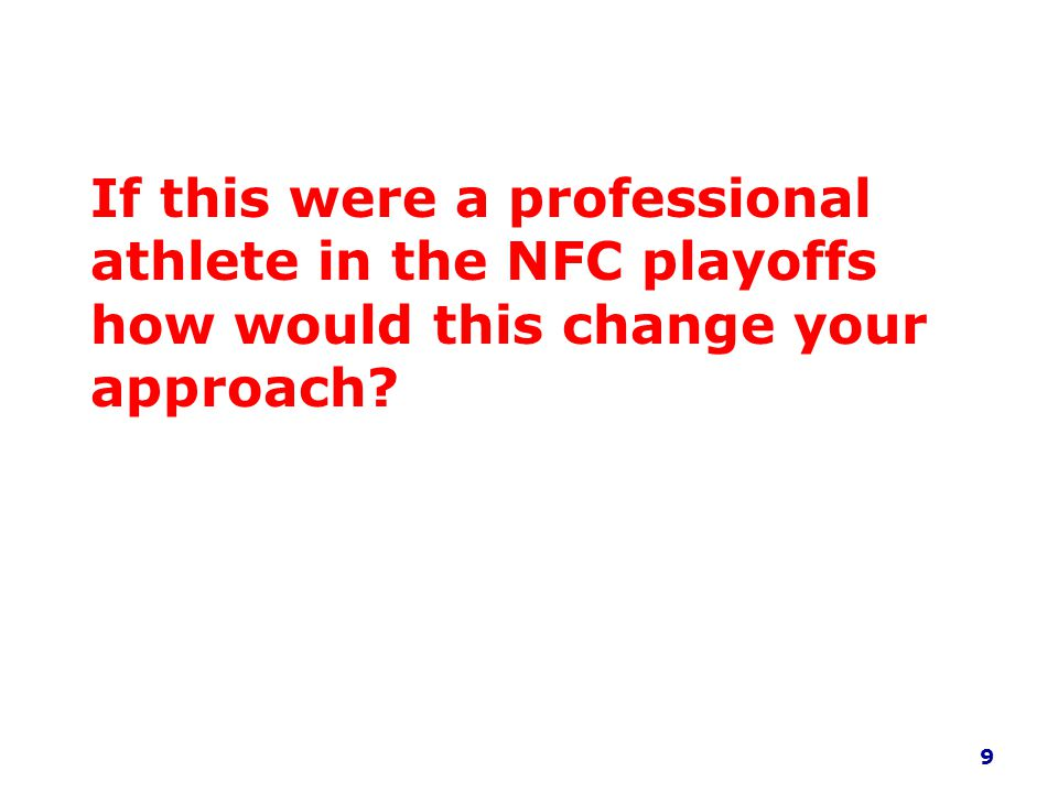 If this were a professional athlete in the NFC playoffs how would this change your approach? 9