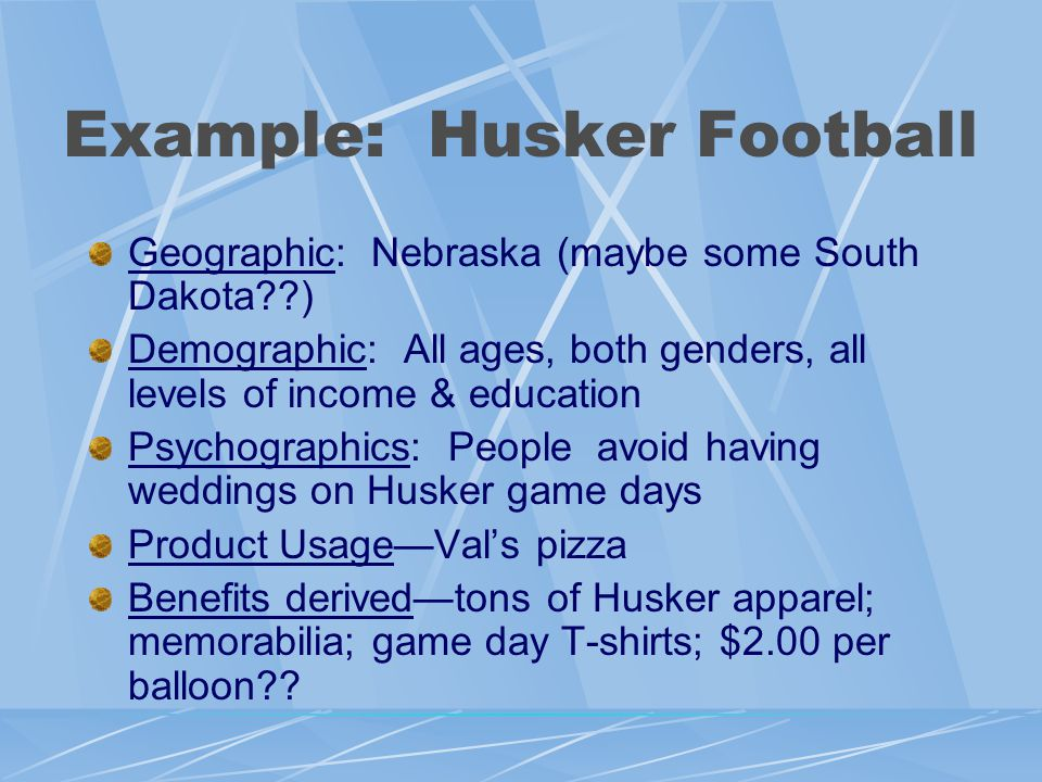 Example: Husker Football Geographic: Nebraska (maybe some South Dakota??) Demographic: All ages, both genders, all levels of income & education Psychographics: People avoid having weddings on Husker game days Product Usage—Val's pizza Benefits derived—tons of Husker apparel; memorabilia; game day T-shirts; $2.00 per balloon??
