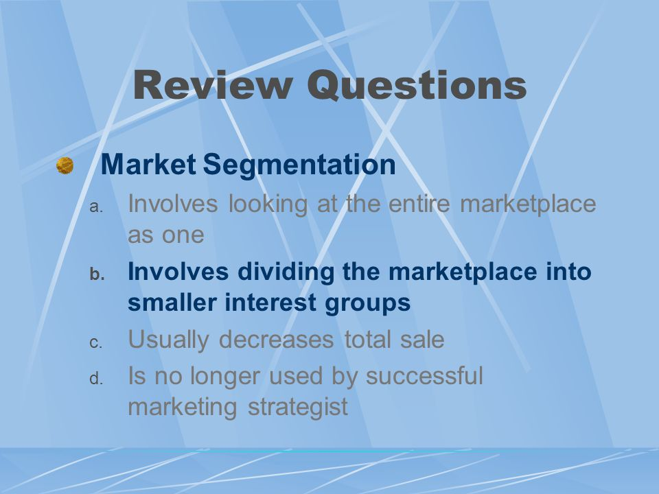 Review Questions Market Segmentation a.Involves looking at the entire marketplace as one b.