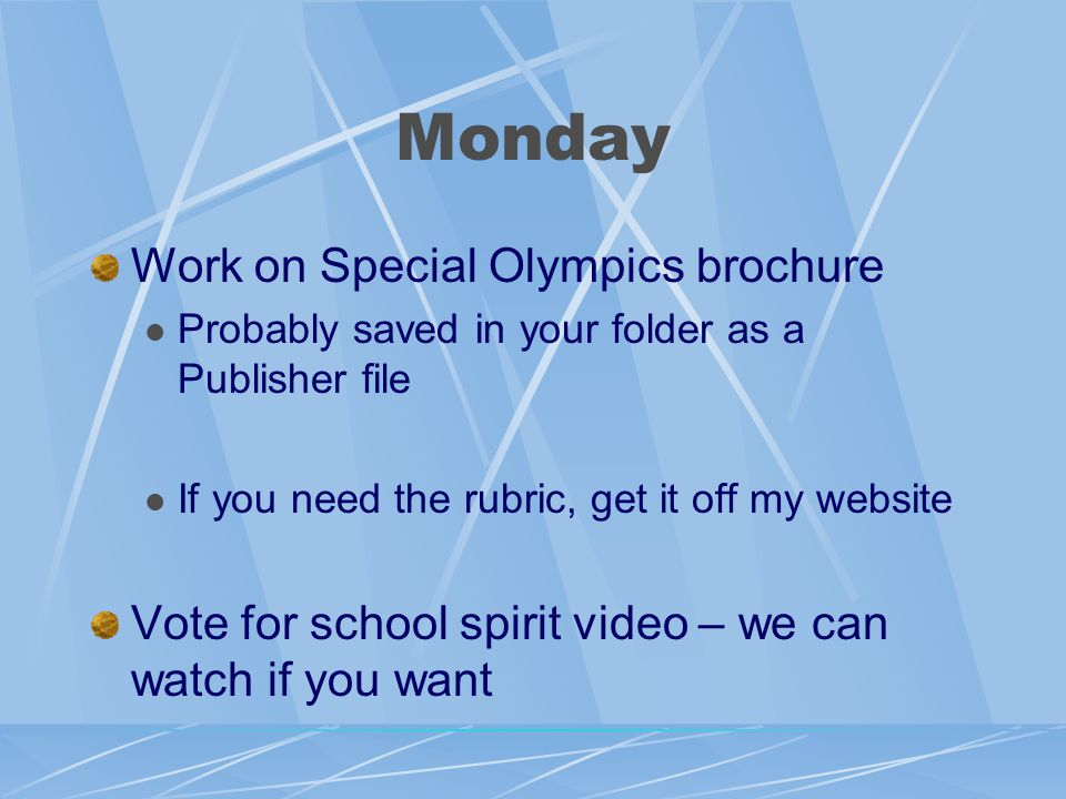 Monday Work on Special Olympics brochure Probably saved in your folder as a Publisher file If you need the rubric, get it off my website Vote for school spirit video – we can watch if you want
