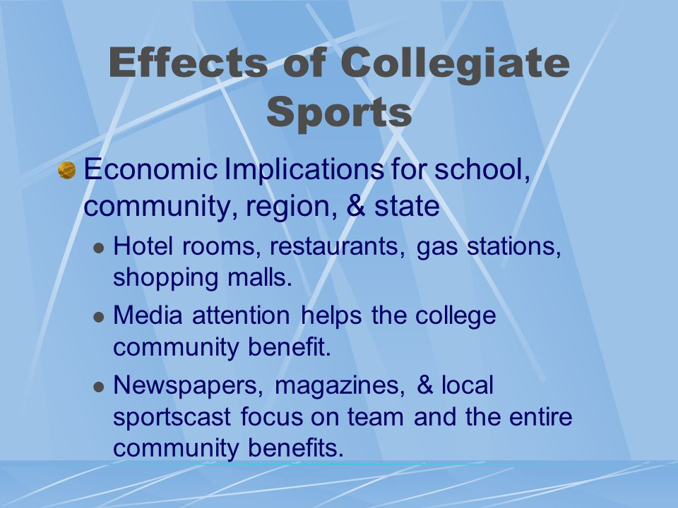 Effects of Collegiate Sports Economic Implications for school, community, region, & state Hotel rooms, restaurants, gas stations, shopping malls.