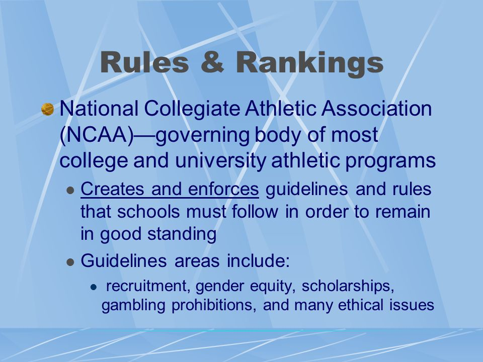 Rules & Rankings National Collegiate Athletic Association (NCAA)—governing body of most college and university athletic programs Creates and enforces guidelines and rules that schools must follow in order to remain in good standing Guidelines areas include: recruitment, gender equity, scholarships, gambling prohibitions, and many ethical issues