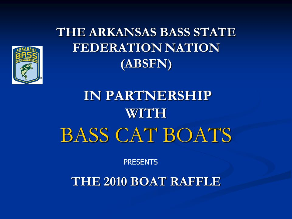 THE ARKANSAS BASS STATE FEDERATION NATION (ABSFN) IN PARTNERSHIP WITH BASS CAT BOATS THE 2010 BOAT RAFFLE PRESENTS