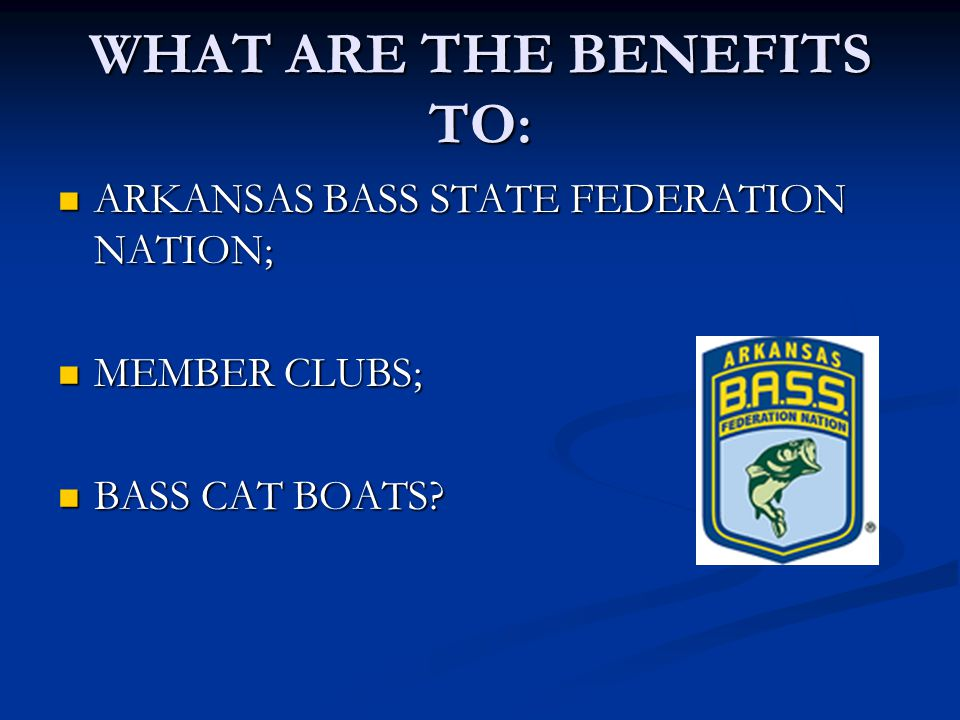WHAT ARE THE BENEFITS TO: ARKANSAS BASS STATE FEDERATION NATION; ARKANSAS BASS STATE FEDERATION NATION; MEMBER CLUBS; MEMBER CLUBS; BASS CAT BOATS.