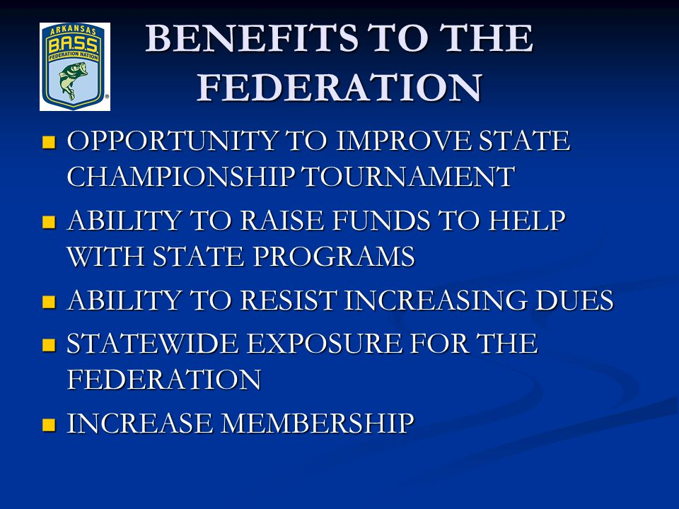 BENEFITS TO THE FEDERATION OPPORTUNITY TO IMPROVE STATE CHAMPIONSHIP TOURNAMENT OPPORTUNITY TO IMPROVE STATE CHAMPIONSHIP TOURNAMENT ABILITY TO RAISE FUNDS TO HELP WITH STATE PROGRAMS ABILITY TO RAISE FUNDS TO HELP WITH STATE PROGRAMS ABILITY TO RESIST INCREASING DUES ABILITY TO RESIST INCREASING DUES STATEWIDE EXPOSURE FOR THE FEDERATION STATEWIDE EXPOSURE FOR THE FEDERATION INCREASE MEMBERSHIP INCREASE MEMBERSHIP