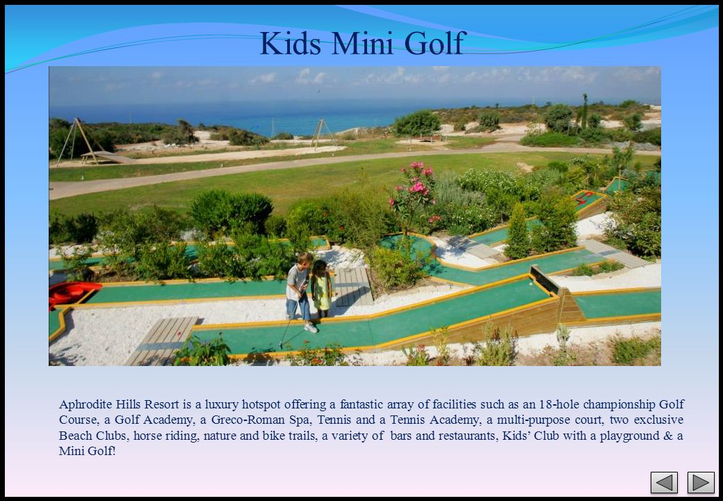 Kids Mini Golf Aphrodite Hills Resort is a luxury hotspot offering a fantastic array of facilities such as an 18-hole championship Golf Course, a Golf Academy, a Greco-Roman Spa, Tennis and a Tennis Academy, a multi-purpose court, two exclusive Beach Clubs, horse riding, nature and bike trails, a variety of bars and restaurants, Kids' Club with a playground & a Mini Golf!