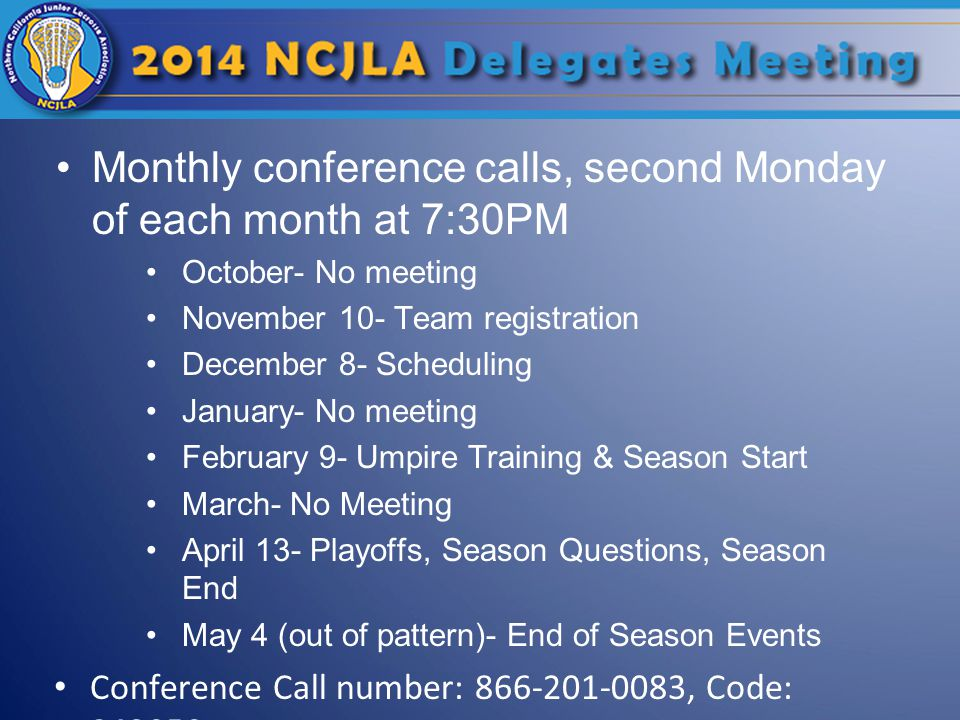 Monthly conference calls, second Monday of each month at 7:30PM October- No meeting November 10- Team registration December 8- Scheduling January- No meeting February 9- Umpire Training & Season Start March- No Meeting April 13- Playoffs, Season Questions, Season End May 4 (out of pattern)- End of Season Events Conference Call number: 866-201-0083, Code: 843050