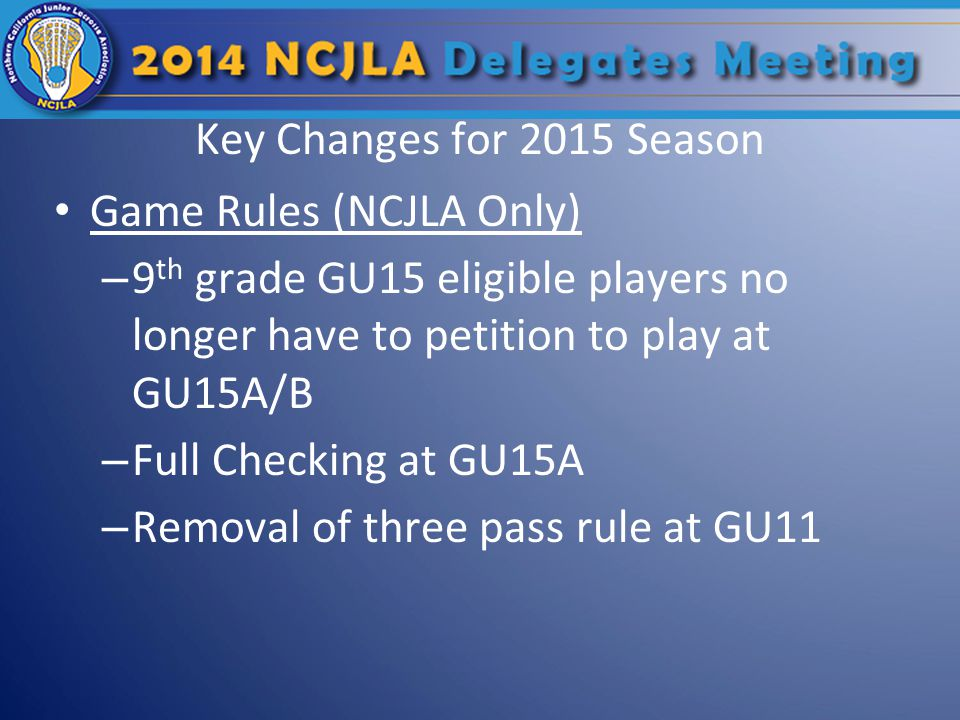 Key Changes for 2015 Season Game Rules (NCJLA Only) – 9 th grade GU15 eligible players no longer have to petition to play at GU15A/B – Full Checking at GU15A – Removal of three pass rule at GU11