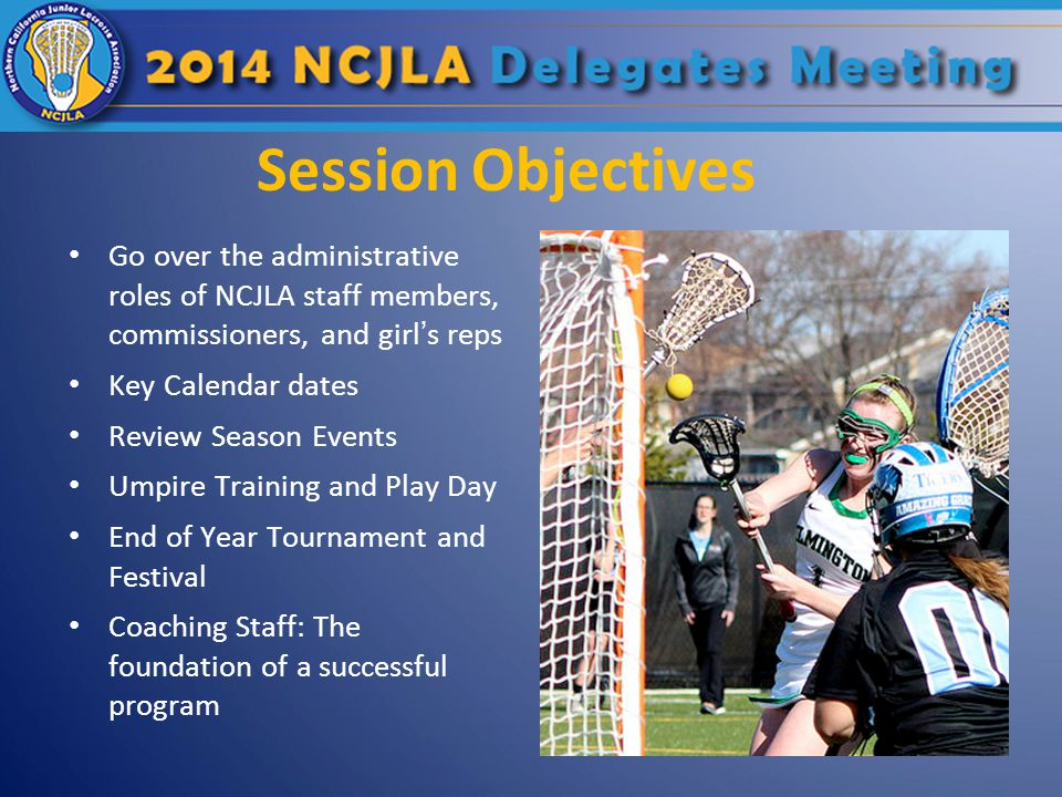 Session Objectives Go over the administrative roles of NCJLA staff members, commissioners, and girl's reps Key Calendar dates Review Season Events Umpire Training and Play Day End of Year Tournament and Festival Coaching Staff: The foundation of a successful program