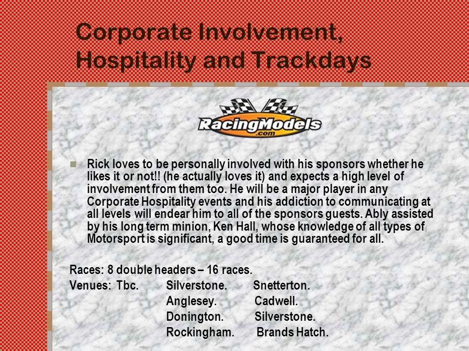 Corporate Involvement, Hospitality and Trackdays Rick loves to be personally involved with his sponsors whether he likes it or not!.