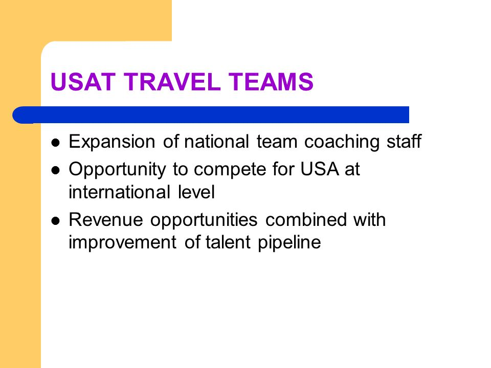 USAT TRAVEL TEAMS Expansion of national team coaching staff Opportunity to compete for USA at international level Revenue opportunities combined with
