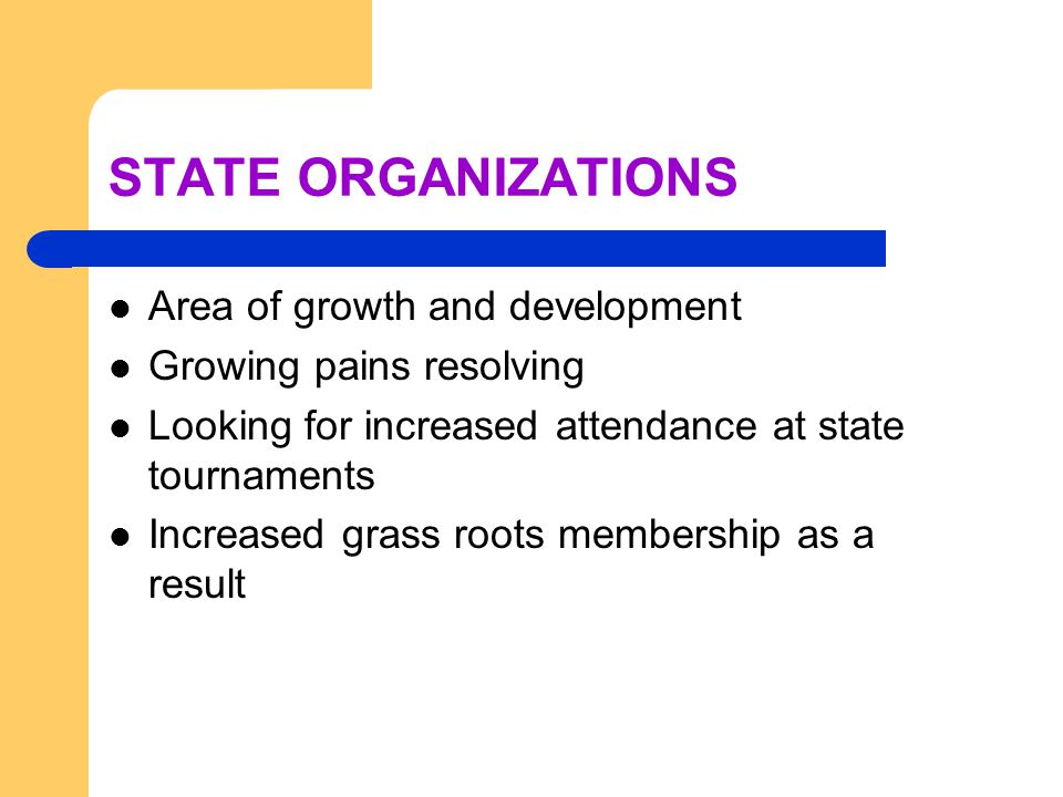 STATE ORGANIZATIONS Area of growth and development Growing pains resolving Looking for increased attendance at state tournaments Increased grass roots