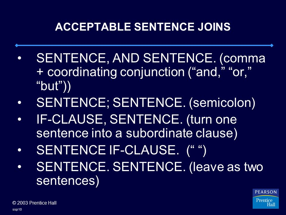 "© 2003 Prentice Hall ssp10 ACCEPTABLE SENTENCE JOINS SENTENCE, AND SENTENCE. (comma + coordinating conjunction (""and,"" ""or,"" ""but"")) SENTENCE; SENTENC"