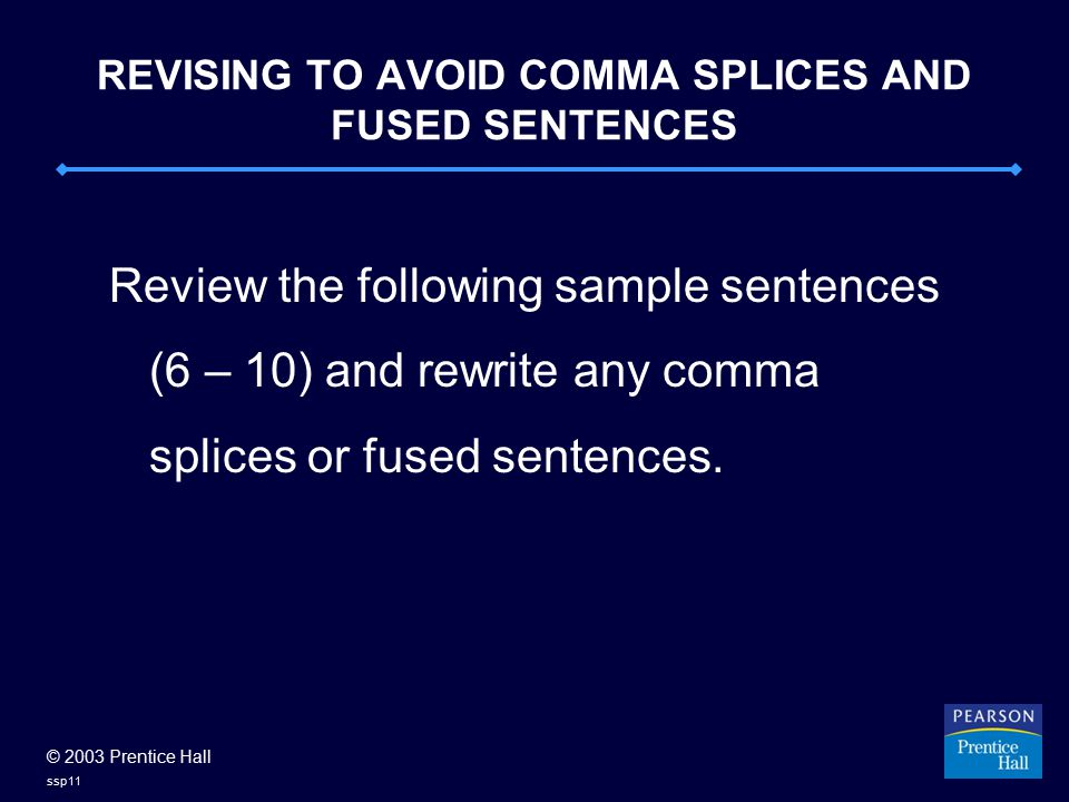 © 2003 Prentice Hall ssp11 REVISING TO AVOID COMMA SPLICES AND FUSED SENTENCES Review the following sample sentences (6 – 10) and rewrite any comma splices or fused sentences.