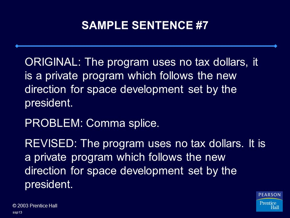 © 2003 Prentice Hall ssp13 SAMPLE SENTENCE #7 ORIGINAL: The program uses no tax dollars, it is a private program which follows the new direction for s
