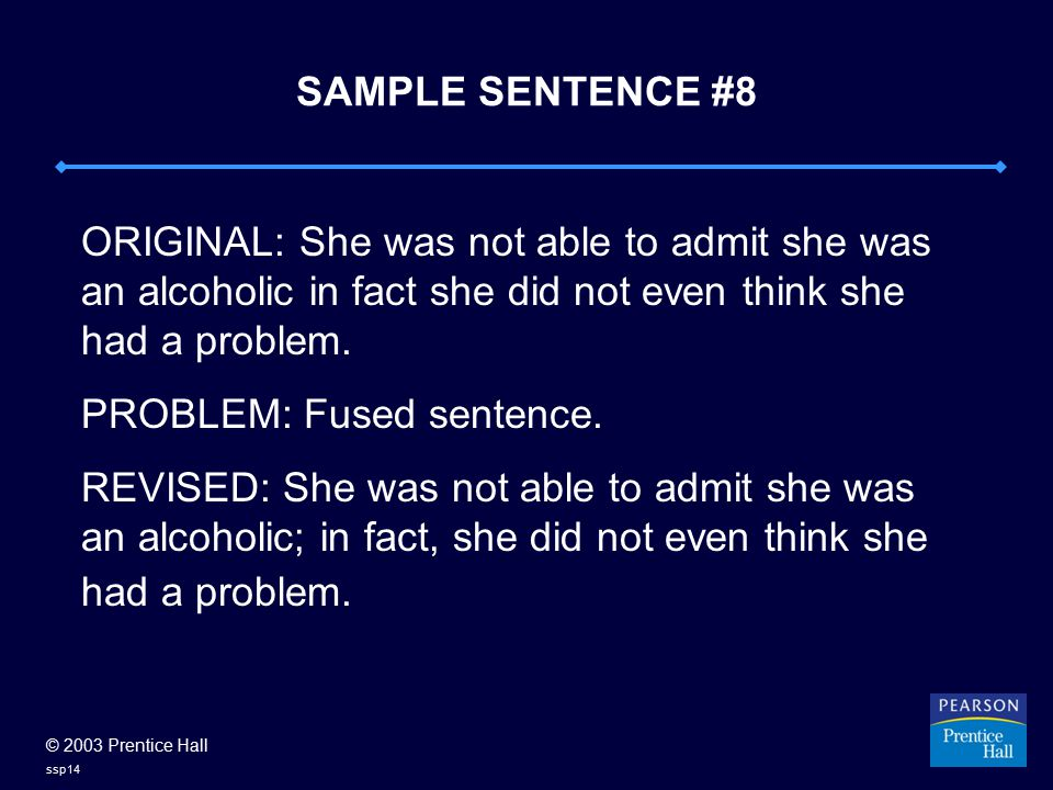 © 2003 Prentice Hall ssp14 SAMPLE SENTENCE #8 ORIGINAL: She was not able to admit she was an alcoholic in fact she did not even think she had a problem.