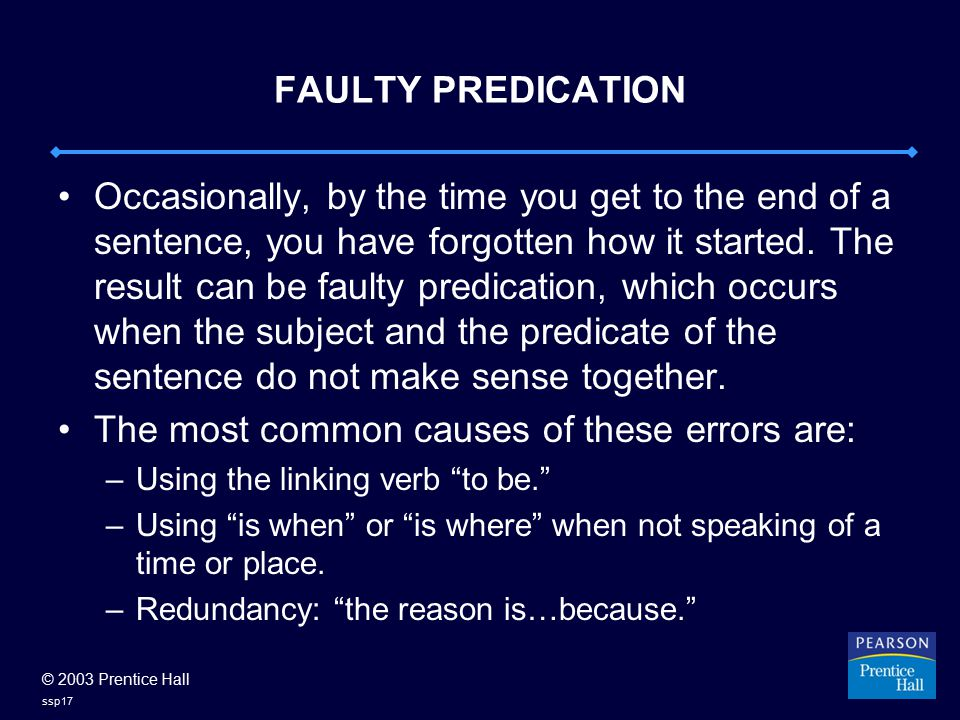 © 2003 Prentice Hall ssp17 FAULTY PREDICATION Occasionally, by the time you get to the end of a sentence, you have forgotten how it started. The resul
