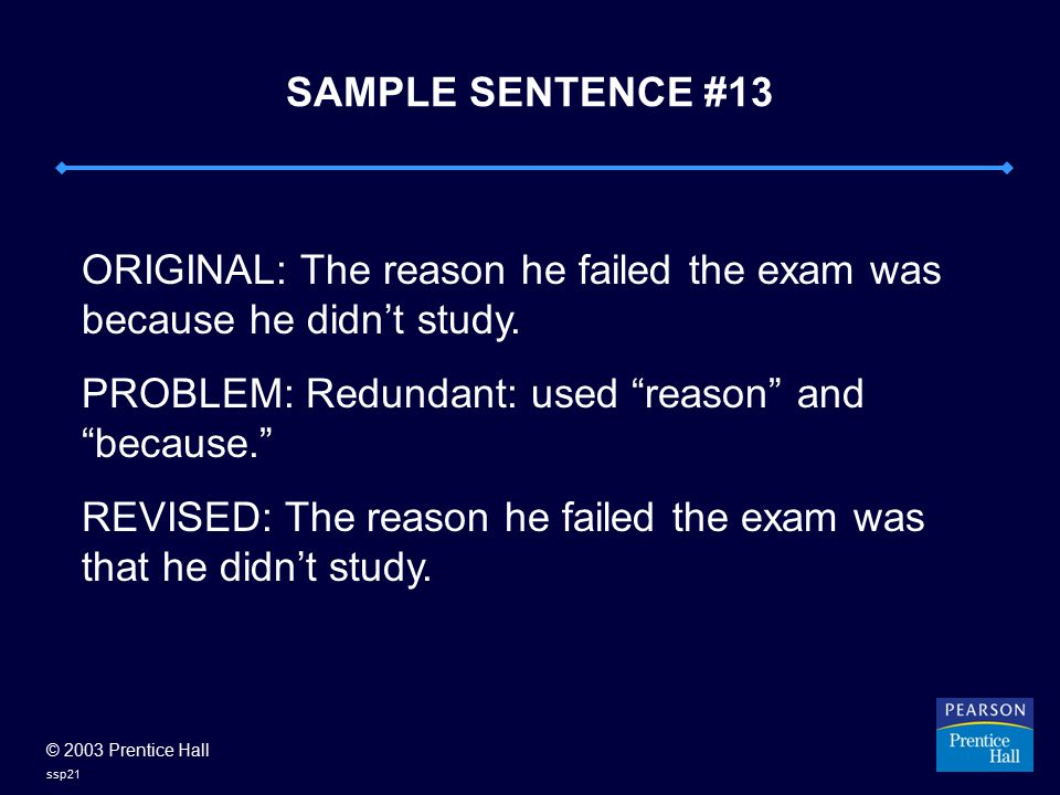 "© 2003 Prentice Hall ssp21 SAMPLE SENTENCE #13 ORIGINAL: The reason he failed the exam was because he didn't study. PROBLEM: Redundant: used ""reason"""