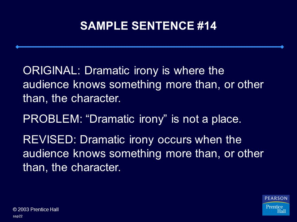 © 2003 Prentice Hall ssp22 SAMPLE SENTENCE #14 ORIGINAL: Dramatic irony is where the audience knows something more than, or other than, the character.
