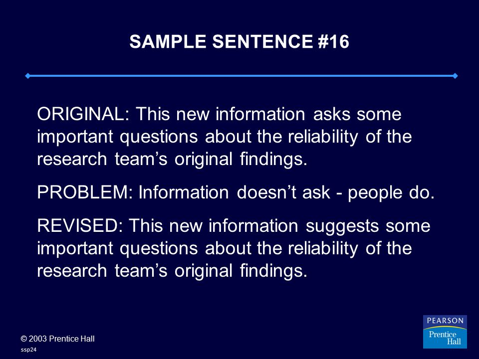 © 2003 Prentice Hall ssp24 SAMPLE SENTENCE #16 ORIGINAL: This new information asks some important questions about the reliability of the research team