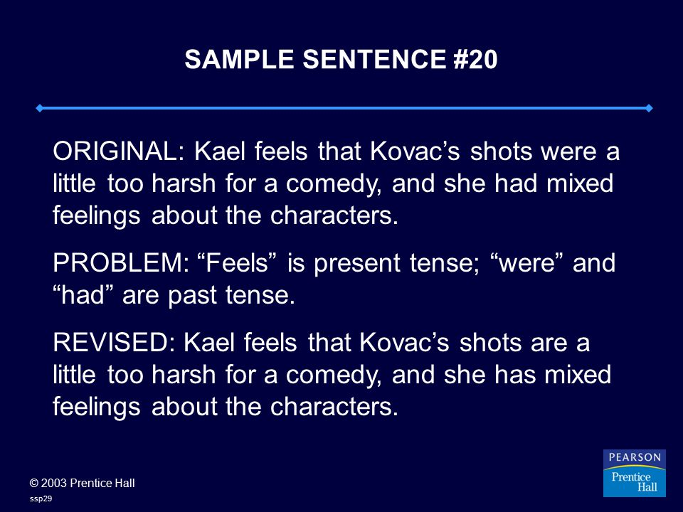 © 2003 Prentice Hall ssp29 SAMPLE SENTENCE #20 ORIGINAL: Kael feels that Kovac's shots were a little too harsh for a comedy, and she had mixed feeling