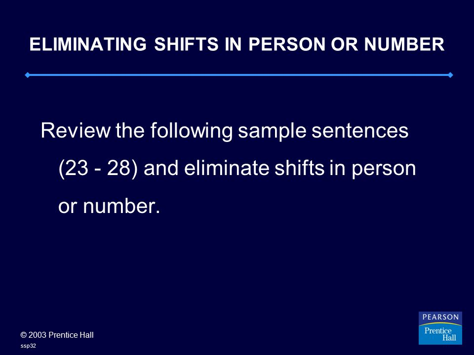 © 2003 Prentice Hall ssp32 ELIMINATING SHIFTS IN PERSON OR NUMBER Review the following sample sentences (23 - 28) and eliminate shifts in person or number.