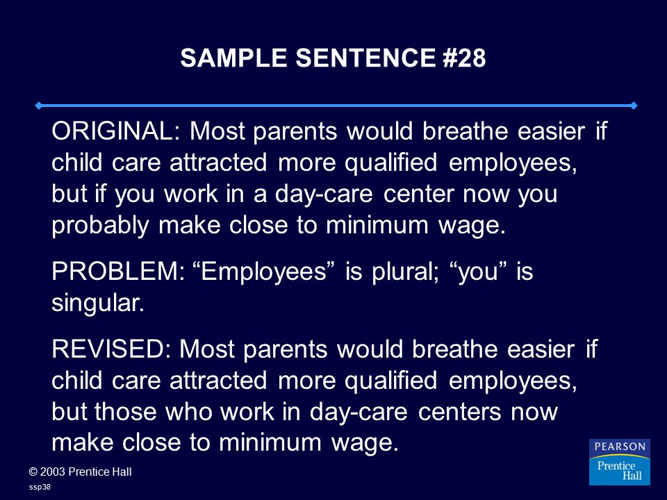 © 2003 Prentice Hall ssp38 SAMPLE SENTENCE #28 ORIGINAL: Most parents would breathe easier if child care attracted more qualified employees, but if you work in a day-care center now you probably make close to minimum wage.