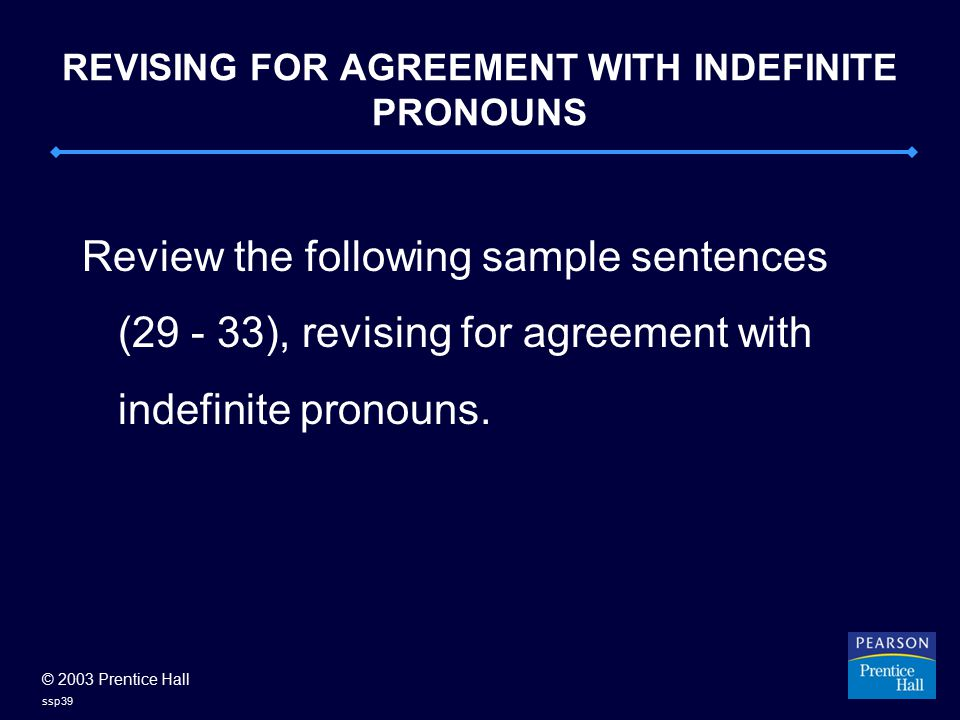 © 2003 Prentice Hall ssp39 REVISING FOR AGREEMENT WITH INDEFINITE PRONOUNS Review the following sample sentences (29 - 33), revising for agreement wit