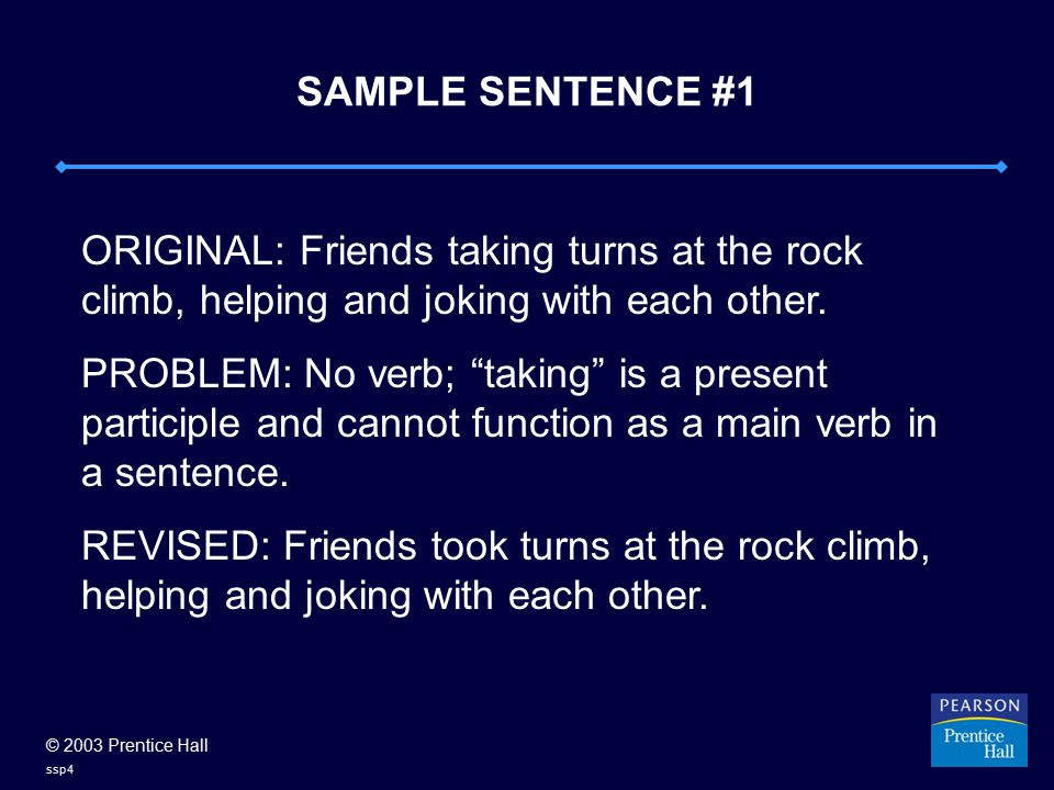 © 2003 Prentice Hall ssp4 SAMPLE SENTENCE #1 ORIGINAL: Friends taking turns at the rock climb, helping and joking with each other. PROBLEM: No verb; ""