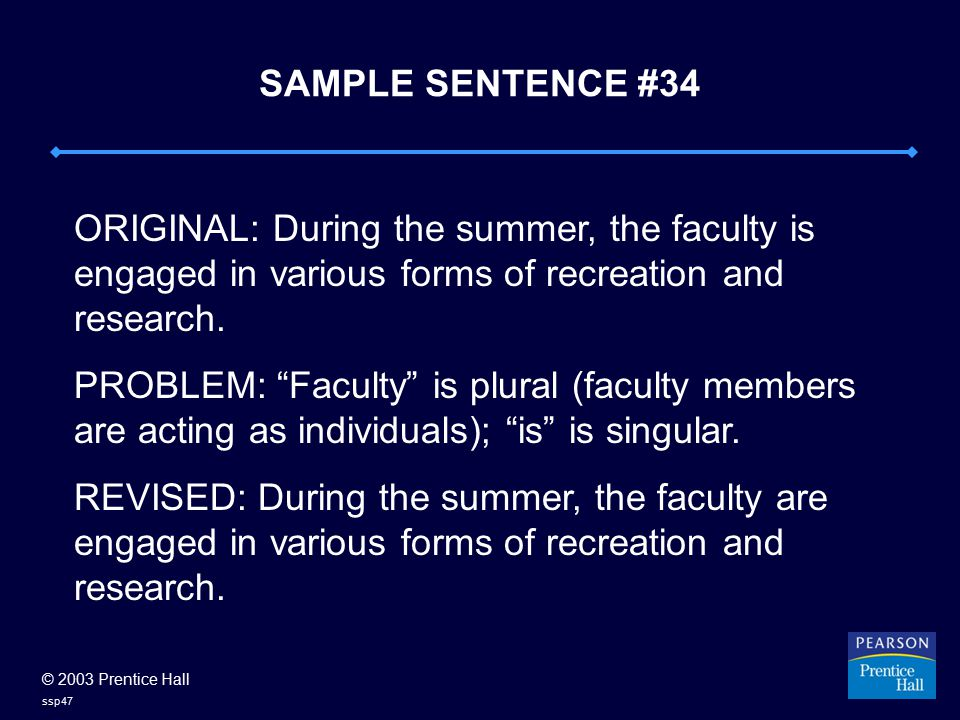 © 2003 Prentice Hall ssp47 SAMPLE SENTENCE #34 ORIGINAL: During the summer, the faculty is engaged in various forms of recreation and research.