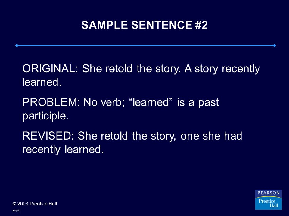 "© 2003 Prentice Hall ssp5 SAMPLE SENTENCE #2 ORIGINAL: She retold the story. A story recently learned. PROBLEM: No verb; ""learned"" is a past participl"