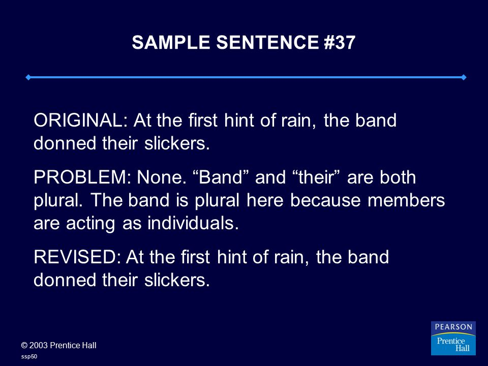 © 2003 Prentice Hall ssp50 SAMPLE SENTENCE #37 ORIGINAL: At the first hint of rain, the band donned their slickers.