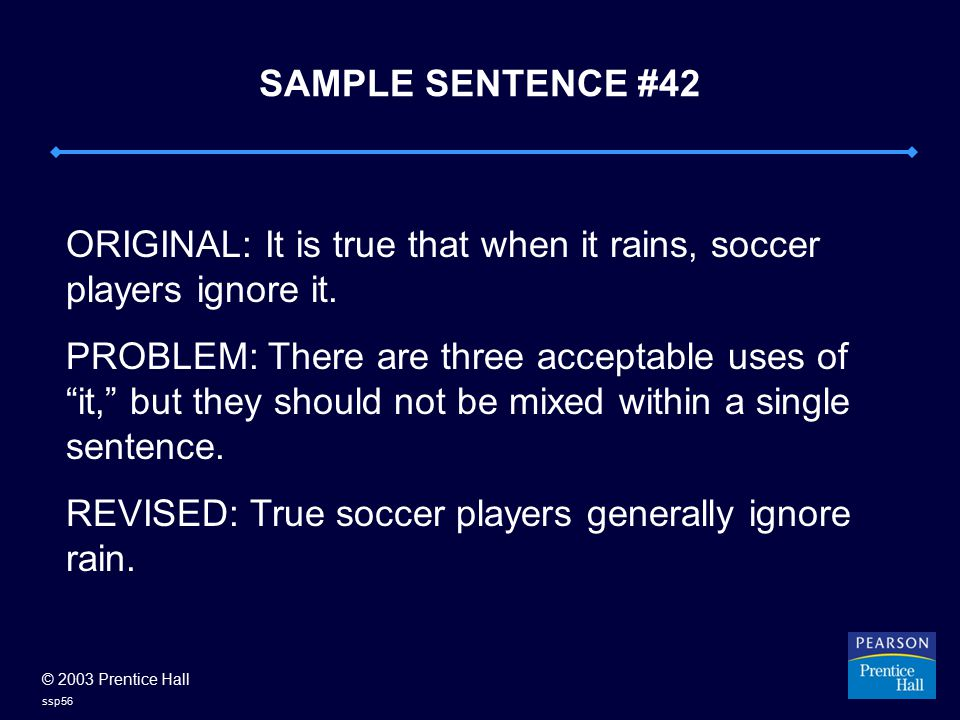 © 2003 Prentice Hall ssp56 SAMPLE SENTENCE #42 ORIGINAL: It is true that when it rains, soccer players ignore it. PROBLEM: There are three acceptable
