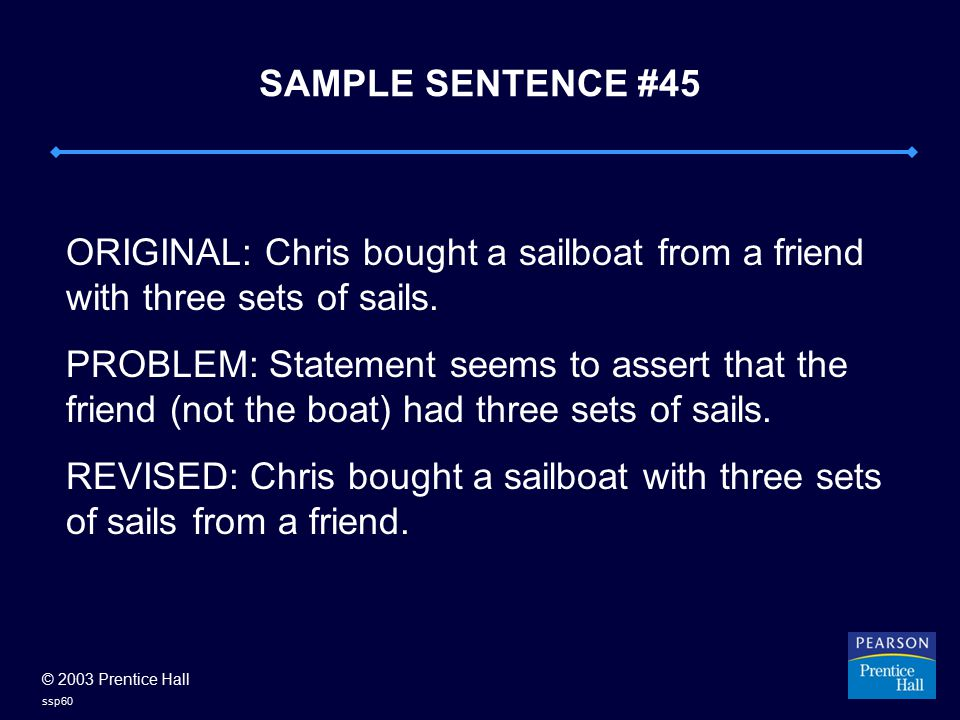 © 2003 Prentice Hall ssp60 SAMPLE SENTENCE #45 ORIGINAL: Chris bought a sailboat from a friend with three sets of sails. PROBLEM: Statement seems to a
