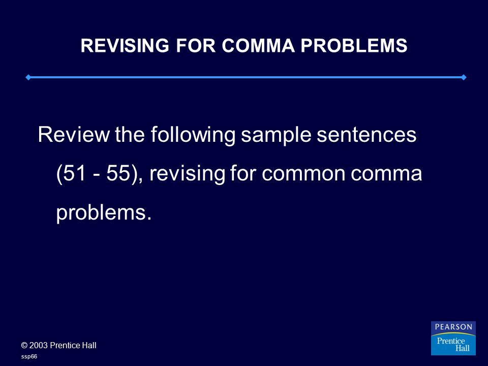 © 2003 Prentice Hall ssp66 REVISING FOR COMMA PROBLEMS Review the following sample sentences (51 - 55), revising for common comma problems.