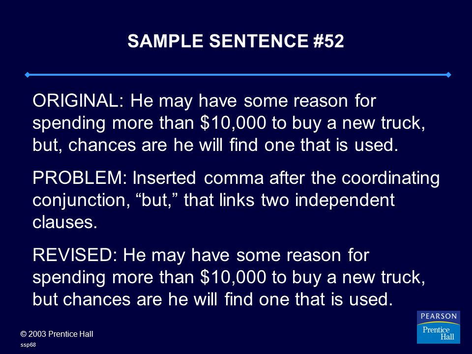 © 2003 Prentice Hall ssp68 SAMPLE SENTENCE #52 ORIGINAL: He may have some reason for spending more than $10,000 to buy a new truck, but, chances are he will find one that is used.