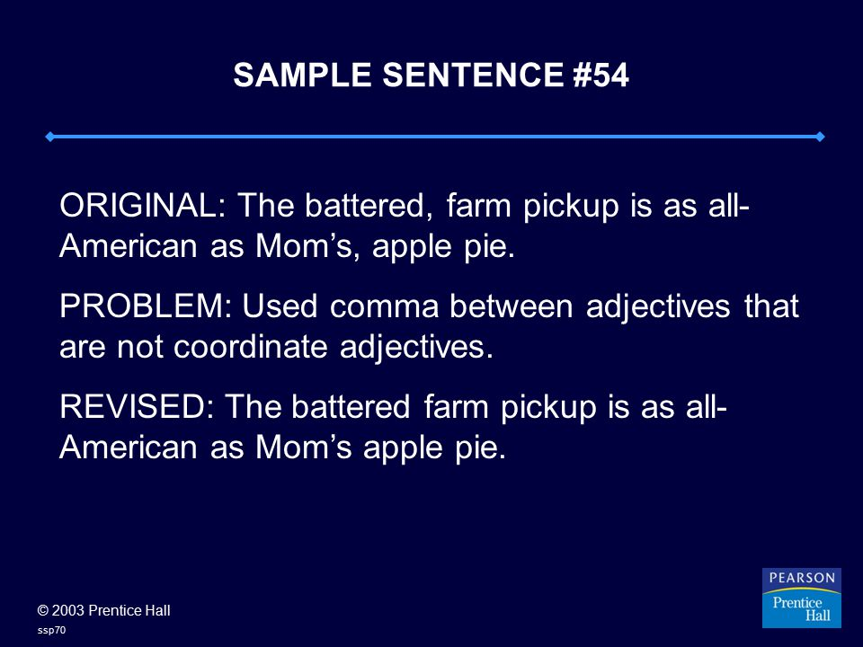 © 2003 Prentice Hall ssp70 SAMPLE SENTENCE #54 ORIGINAL: The battered, farm pickup is as all- American as Mom's, apple pie. PROBLEM: Used comma betwee