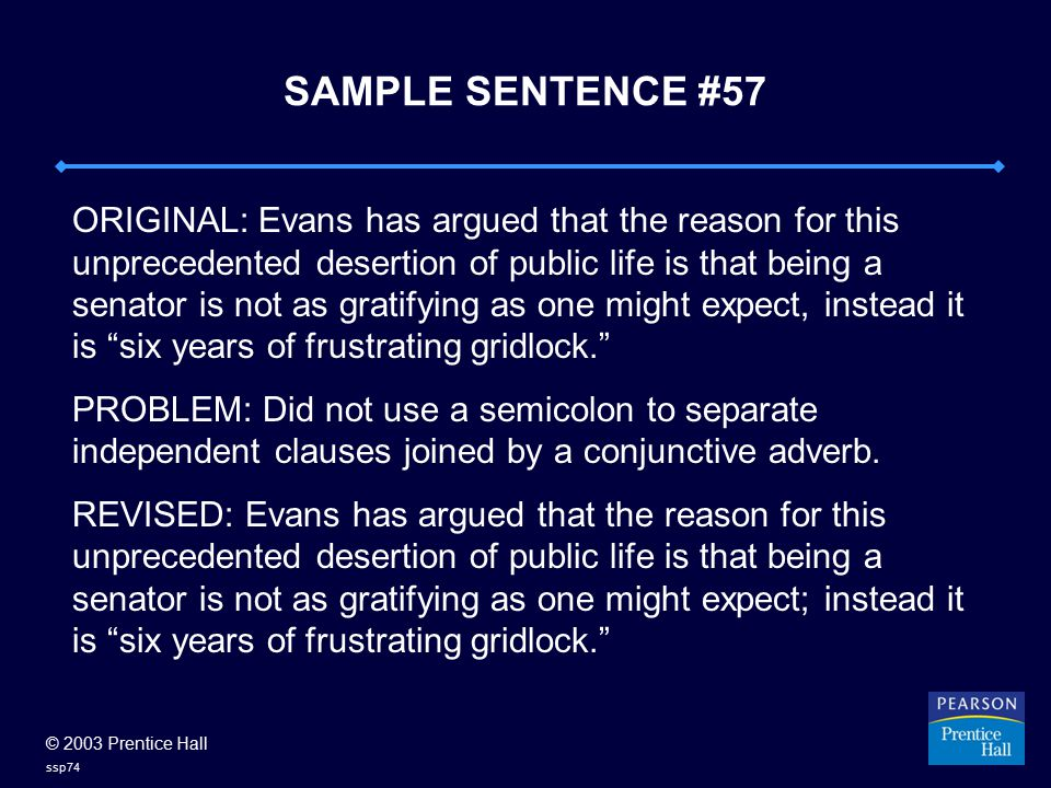 © 2003 Prentice Hall ssp74 SAMPLE SENTENCE #57 ORIGINAL: Evans has argued that the reason for this unprecedented desertion of public life is that being a senator is not as gratifying as one might expect, instead it is six years of frustrating gridlock. PROBLEM: Did not use a semicolon to separate independent clauses joined by a conjunctive adverb.
