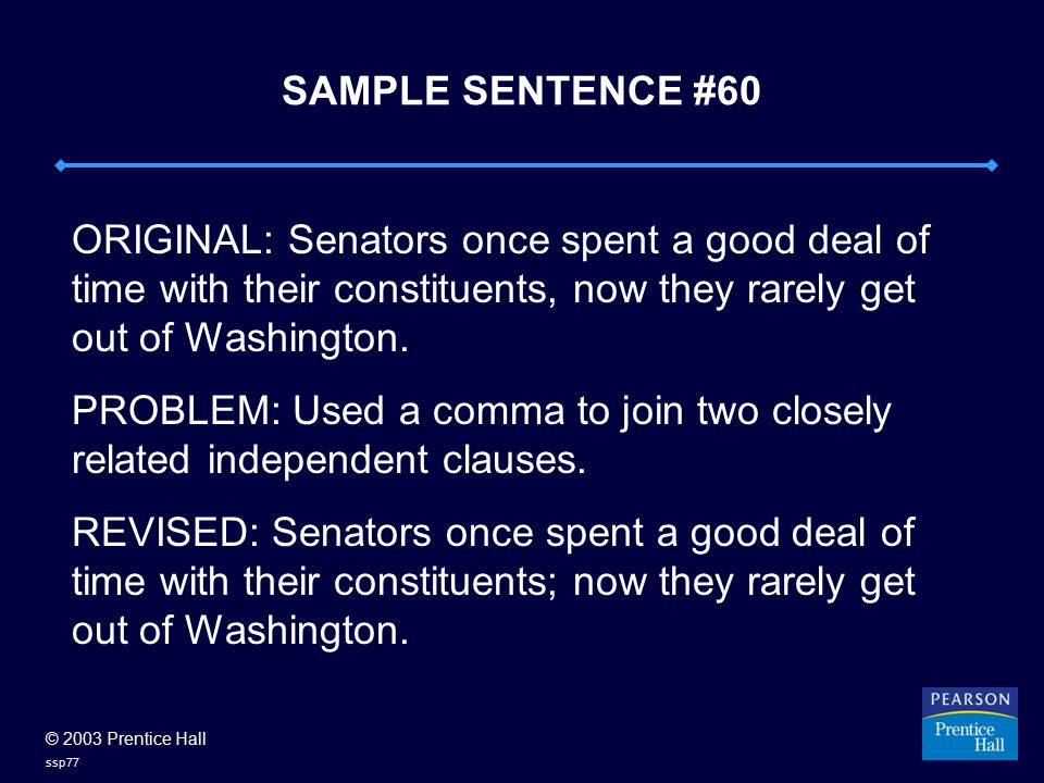 © 2003 Prentice Hall ssp77 SAMPLE SENTENCE #60 ORIGINAL: Senators once spent a good deal of time with their constituents, now they rarely get out of Washington.