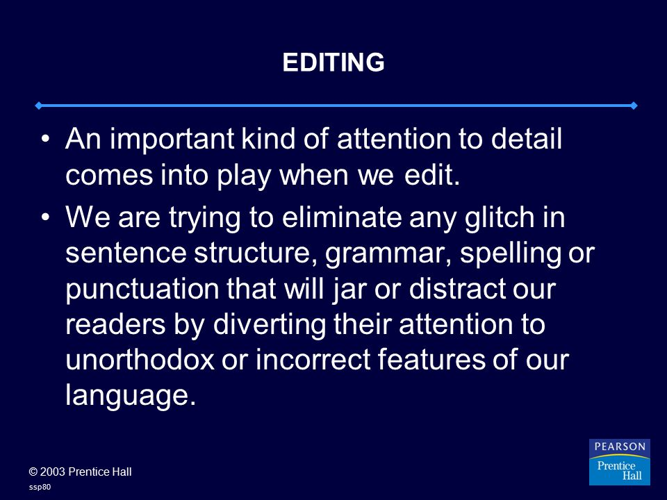 © 2003 Prentice Hall ssp80 EDITING An important kind of attention to detail comes into play when we edit.