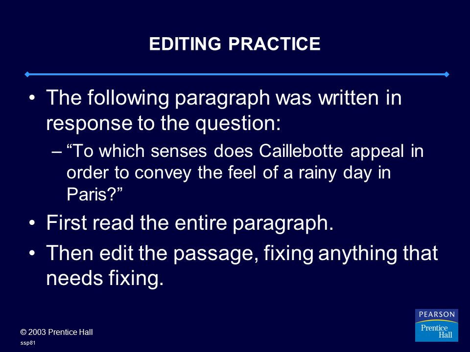 © 2003 Prentice Hall ssp81 EDITING PRACTICE The following paragraph was written in response to the question: – To which senses does Caillebotte appeal in order to convey the feel of a rainy day in Paris First read the entire paragraph.