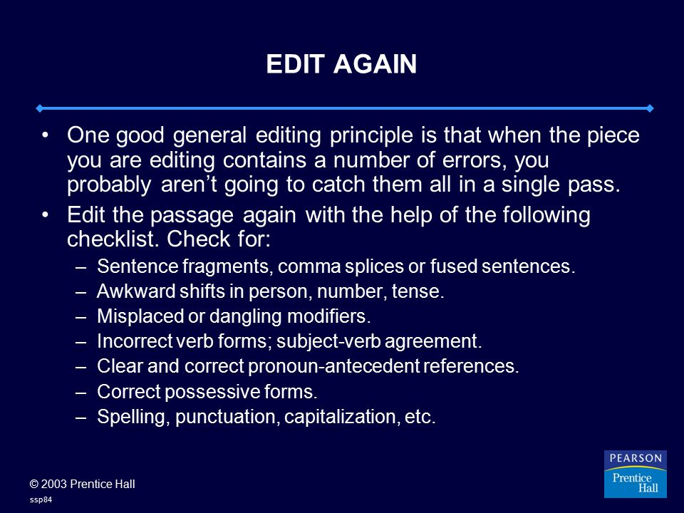 © 2003 Prentice Hall ssp84 EDIT AGAIN One good general editing principle is that when the piece you are editing contains a number of errors, you proba