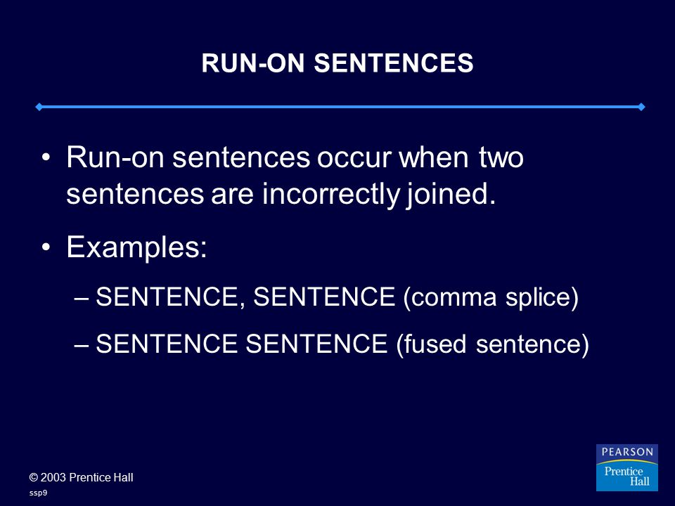 © 2003 Prentice Hall ssp9 RUN-ON SENTENCES Run-on sentences occur when two sentences are incorrectly joined.