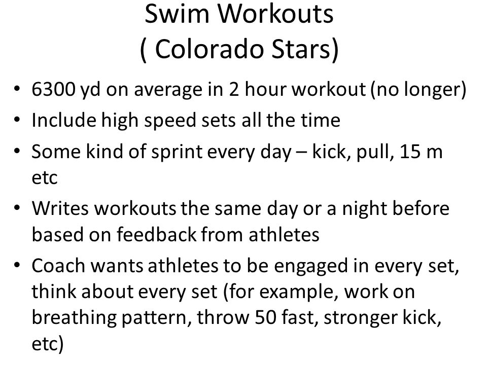 Swim Workouts ( Colorado Stars) 6300 yd on average in 2 hour workout (no longer) Include high speed sets all the time Some kind of sprint every day – kick, pull, 15 m etc Writes workouts the same day or a night before based on feedback from athletes Coach wants athletes to be engaged in every set, think about every set (for example, work on breathing pattern, throw 50 fast, stronger kick, etc)