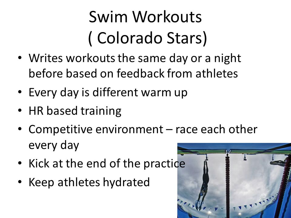 Swim Workouts ( Colorado Stars) Writes workouts the same day or a night before based on feedback from athletes Every day is different warm up HR based training Competitive environment – race each other every day Kick at the end of the practice Keep athletes hydrated