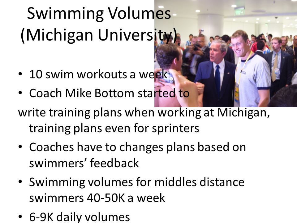 Swimming Volumes (Michigan University) 10 swim workouts a week Coach Mike Bottom started to write training plans when working at Michigan, training plans even for sprinters Coaches have to changes plans based on swimmers' feedback Swimming volumes for middles distance swimmers 40-50K a week 6-9K daily volumes
